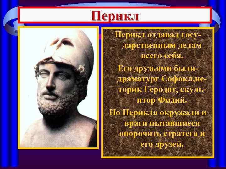 Перикл отдавал государственным делам всего себя. Его друзьями былидраматург Софокл, историк Геродот, скульптор Фидий.