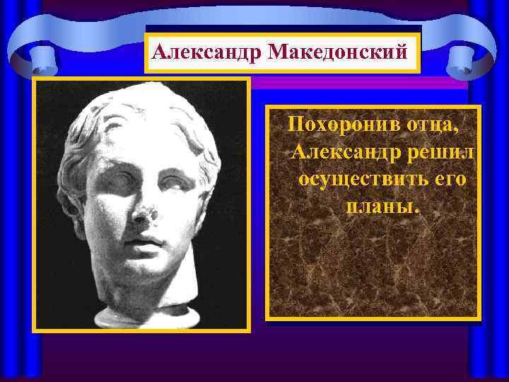 Александр Македонский Похоронив отца, Александр решил осуществить его планы.