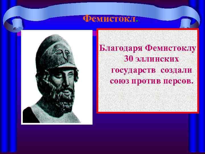 Фемистокл. Благодаря Фемистоклу 30 эллинских государств создали союз против персов.