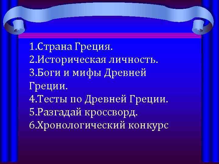 1. Страна Греция. 2. Историческая личность. 3. Боги и мифы Древней Греции. 4. Тесты