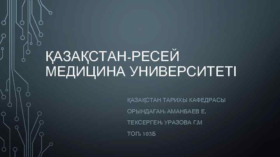 ҚАЗАҚСТАН-РЕСЕЙ МЕДИЦИНА УНИВЕРСИТЕТІ ҚАЗАҚСТАН ТАРИХЫ КАФЕДРАСЫ ОРЫНДАҒАН: АМАНБАЕВ Е. ТЕКСЕРГЕН: УРАЗОВА Г. М ТОП:
