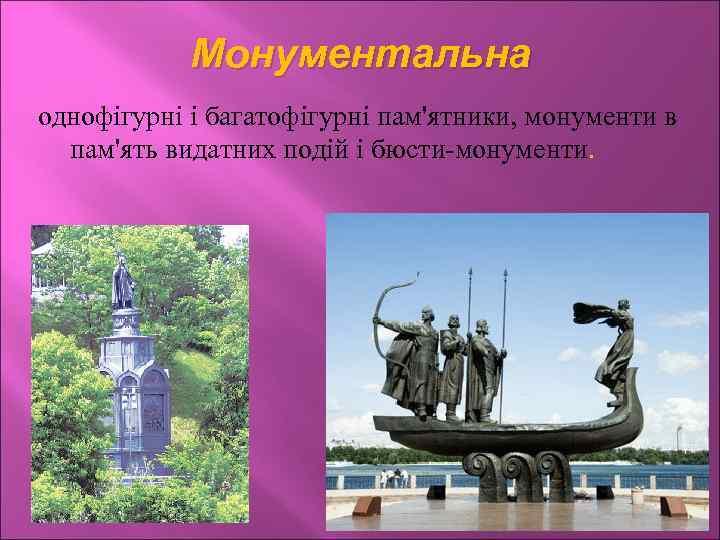 Монументальна однофігурні і багатофігурні пам'ятники, монументи в пам'ять видатних подій і бюсти-монументи.