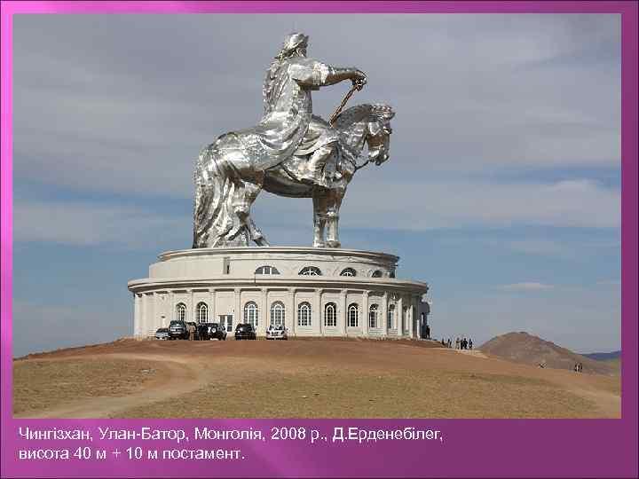 Чингізхан, Улан-Батор, Монголія, 2008 р. , Д. Ерденебілег, висота 40 м + 10 м