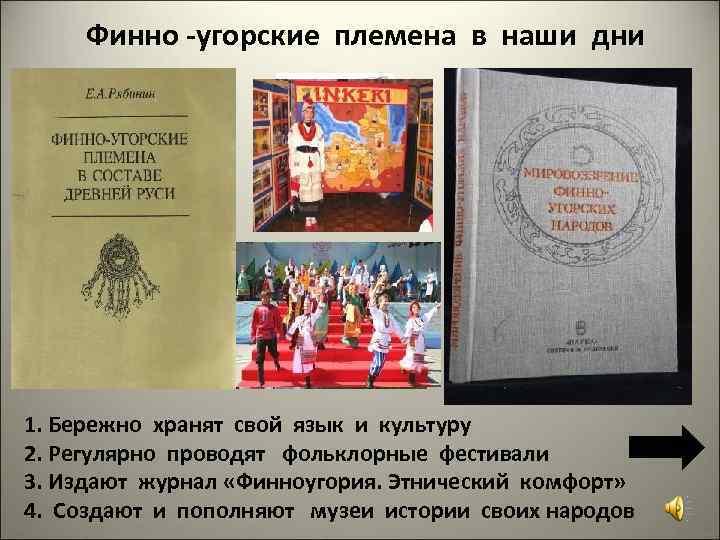 Финно -угорские племена в наши дни 1. Бережно хранят свой язык и культуру 2.