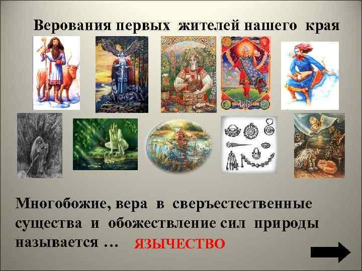 Верования первых жителей нашего края Многобожие, вера в сверъестественные существа и обожествление сил природы