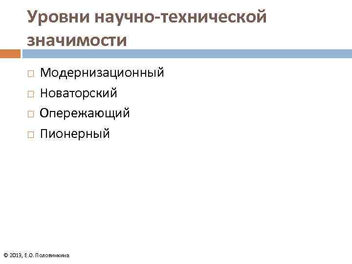 Уровни научно-технической значимости Модернизационный Новаторский Опережающий Пионерный © 2013, Е. О. Половинкина