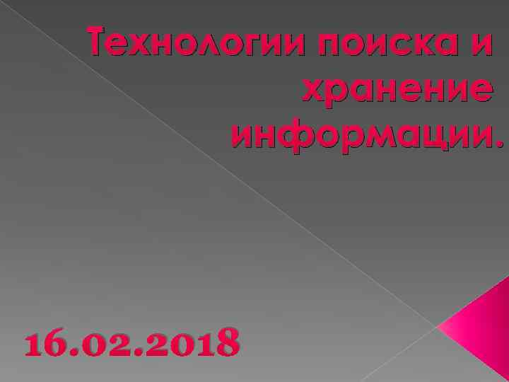 Технологии поиска и хранение информации. 16. 02. 2018