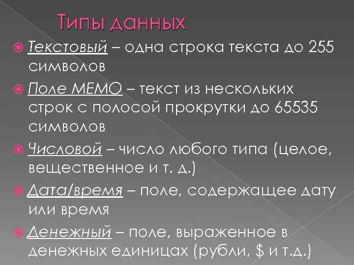 Типы данных Текстовый – одна строка текста до 255 символов Поле МЕМО – текст