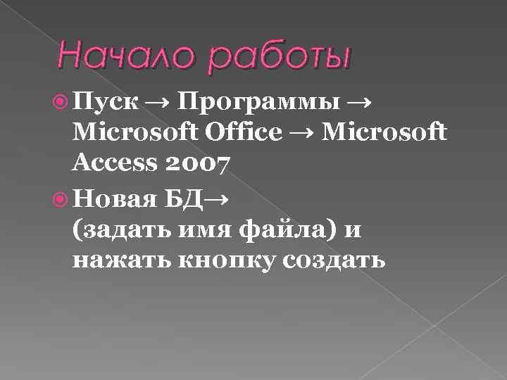 Начало работы Пуск → Программы → Microsoft Office → Microsoft Access 2007 Новая БД→