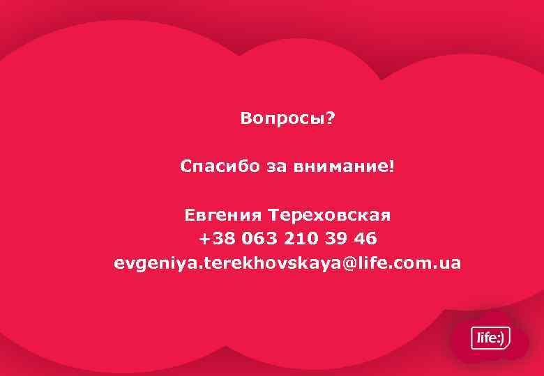 Вопросы? Спасибо за внимание! Евгения Тереховская +38 063 210 39 46 evgeniya. terekhovskaya@life. com.