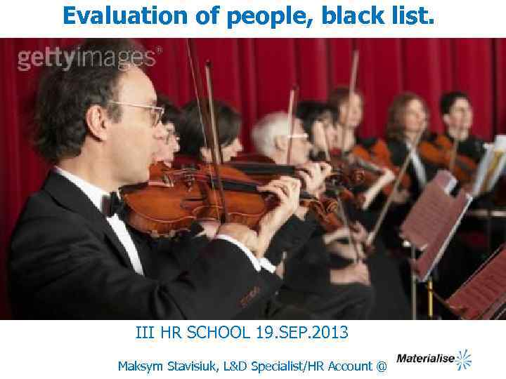Evaluation of people, black list. III HR SCHOOL 19. SEP. 2013 Maksym Stavisiuk, L&D