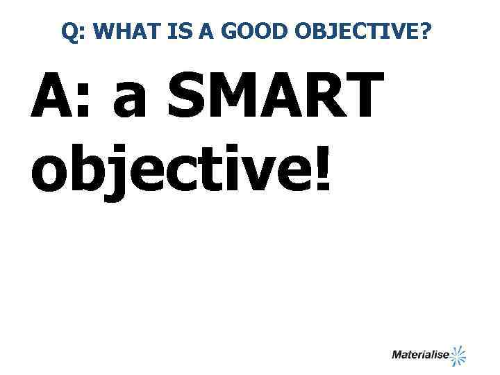Q: WHAT IS A GOOD OBJECTIVE? A: a SMART objective!
