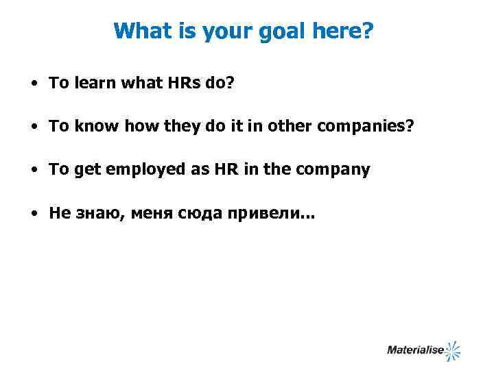 What is your goal here? • To learn what HRs do? • To know