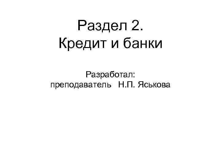 Раздел 2. Кредит и банки Разработал: преподаватель Н. П. Яськова