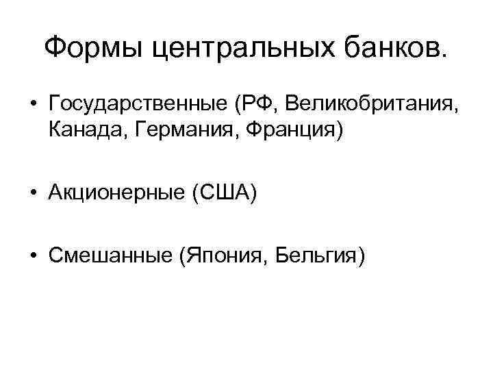 Формы центральных банков. • Государственные (РФ, Великобритания, Канада, Германия, Франция) • Акционерные (США) •