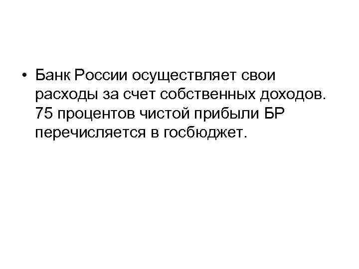 • Банк России осуществляет свои расходы за счет собственных доходов. 75 процентов чистой