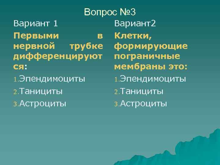 Вопрос № 3 Вариант 1 Первыми в нервной трубке дифференцируют ся: 1. Эпендимоциты 2.