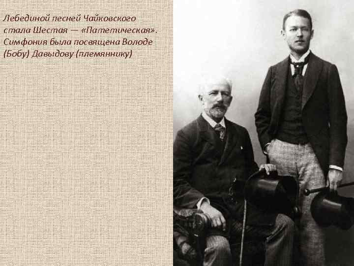 Лебединой песней Чайковского стала Шестая — «Патетическая» . Симфония была посвящена Володе (Бобу) Давыдову