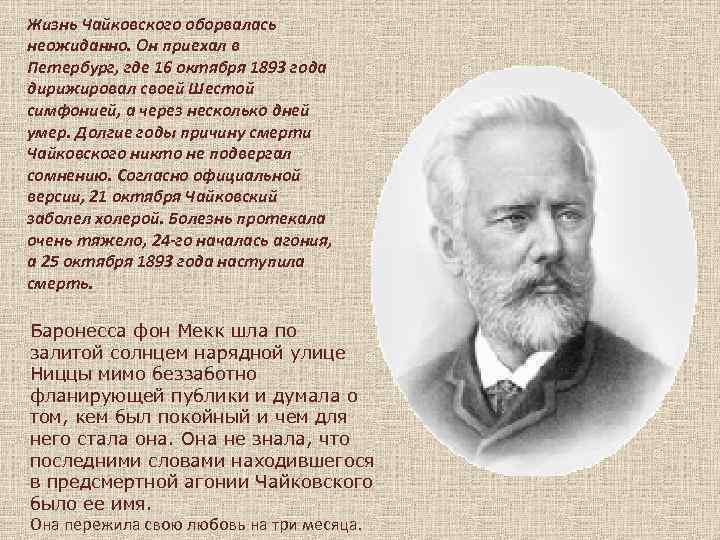 Жизнь Чайковского оборвалась неожиданно. Он приехал в Петербург, где 16 октября 1893 года дирижировал