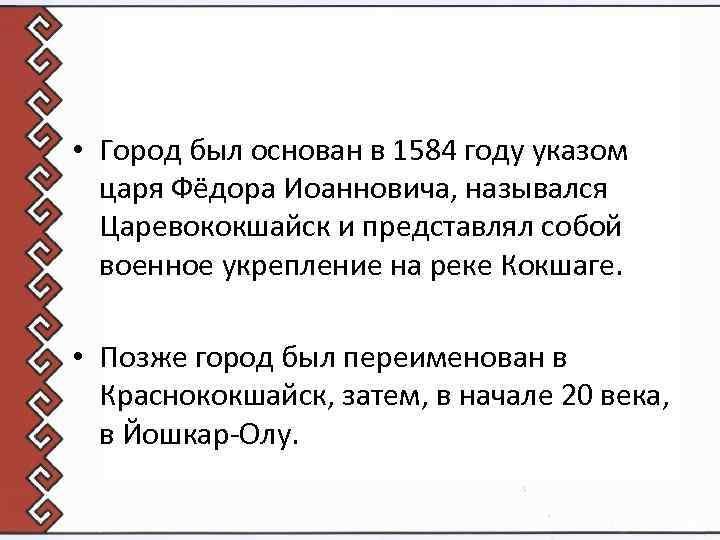 • Город был основан в 1584 году указом царя Фёдора Иоанновича, назывался Царевококшайск
