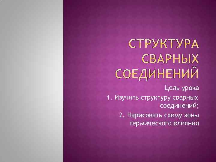 1. Цель урока 1. Изучить структуру сварных соединений; 2. 2. Нарисовать схему зоны термического