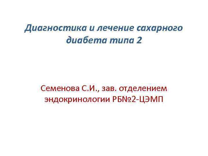 Диагностика и лечение сахарного диабета типа 2 Семенова С. И. , зав. отделением эндокринологии