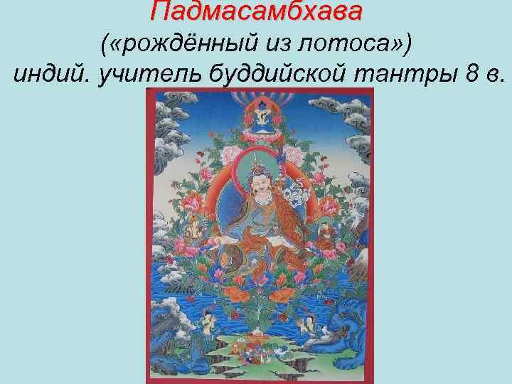 Падмасамбхава ( «рождённый из лотоса» ) индий. учитель буддийской тантры 8 в.