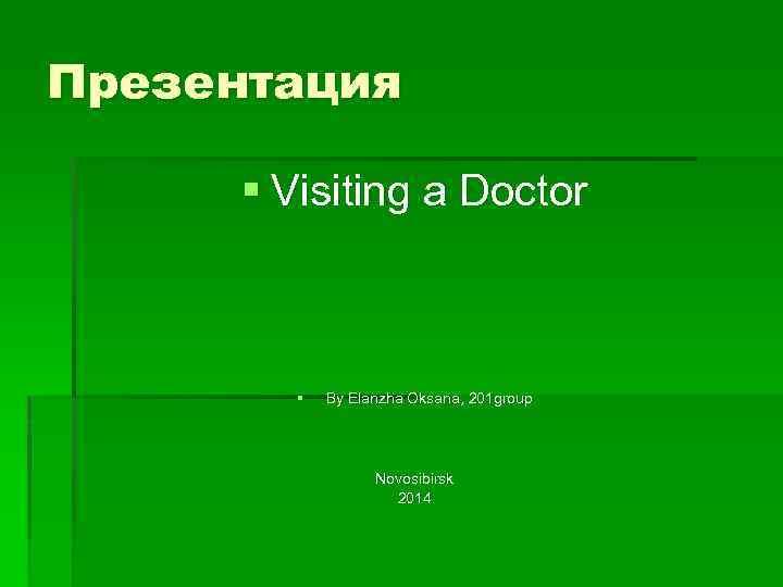 Презентация § Visiting a Doctor § By Elanzha Oksana, 201 group Novosibirsk 2014