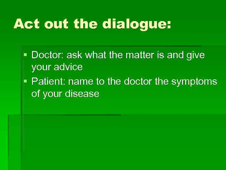 Act out the dialogue: § Doctor: ask what the matter is and give your