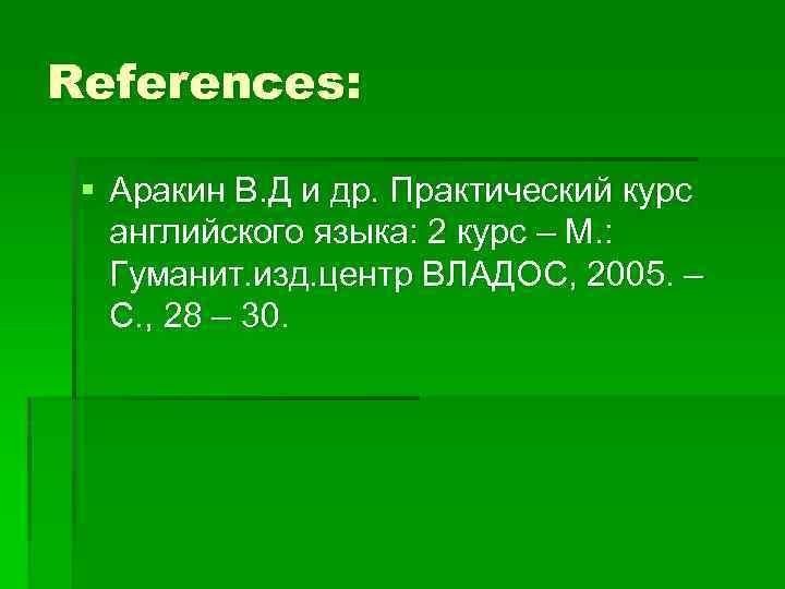 References: § Аракин В. Д и др. Практический курс английского языка: 2 курс –