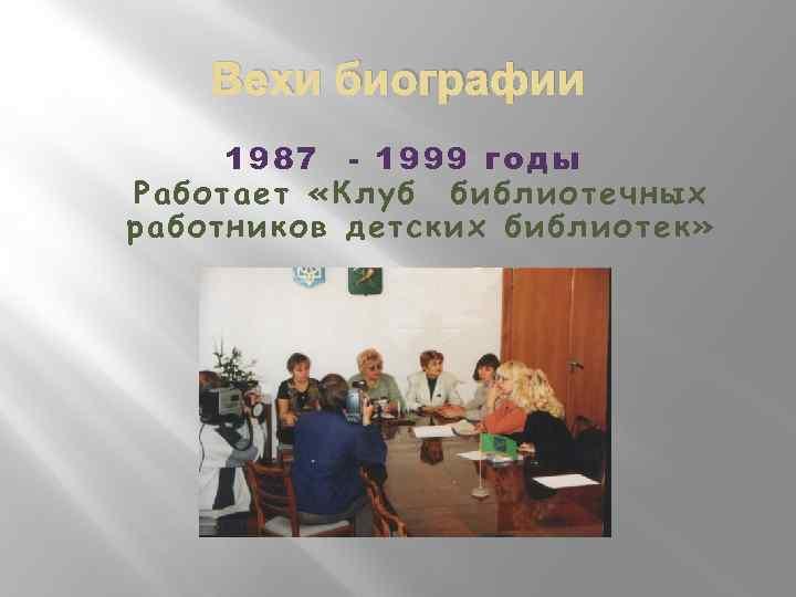 Вехи биографии 1987 - 1999 годы Работает «Клуб библиотечных работников детских библиотек»