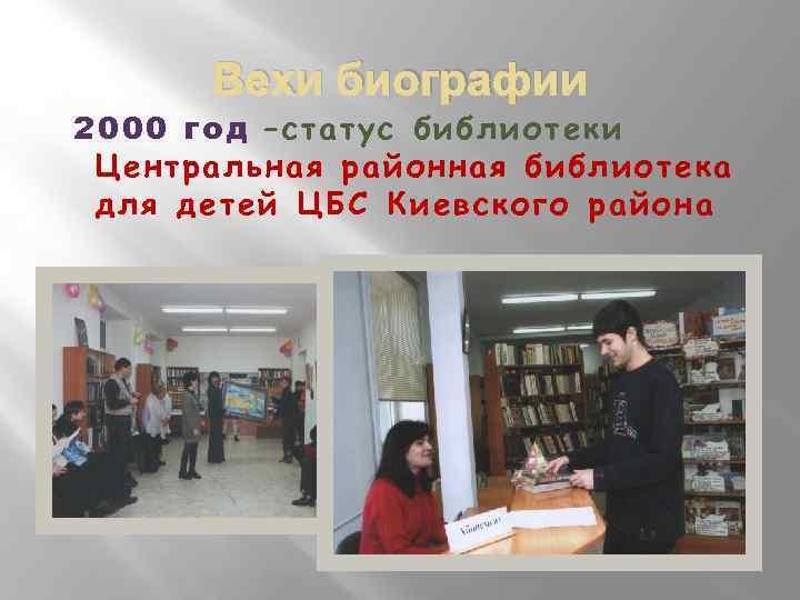 Вехи биографии 2000 год –статус библиотеки Центральная районная библиотека для детей ЦБС Киевского района