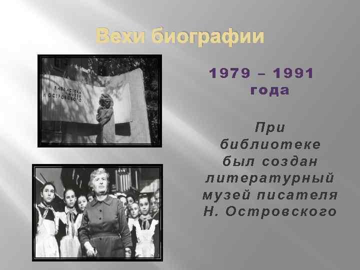 Вехи биографии 1979 – 1991 года При библиотеке был создан литературный музей писателя Н.