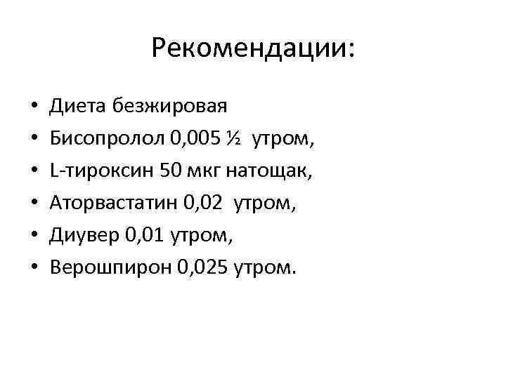 Рекомендации: • • • Диета безжировая Бисопролол 0, 005 ½ утром, L-тироксин 50 мкг