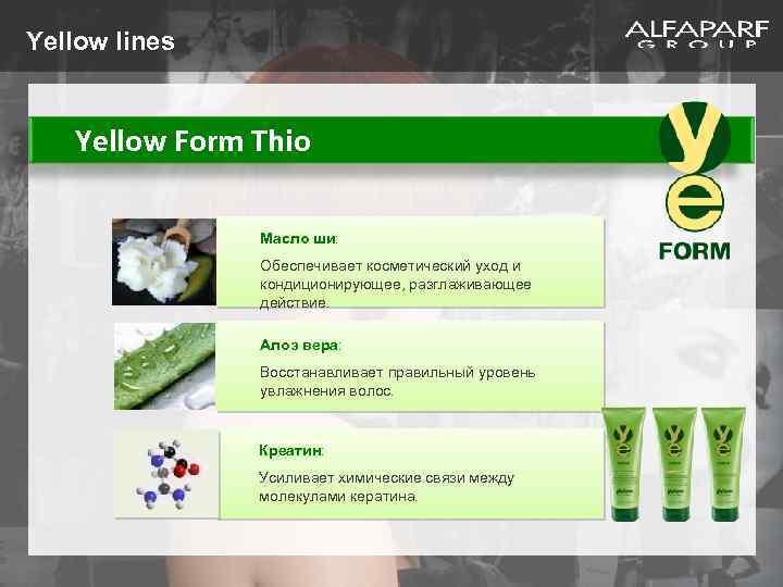 Yellow lines Yellow Form Thio Масло ши: Обеспечивает косметический уход и кондиционирующее, разглаживающее действие.