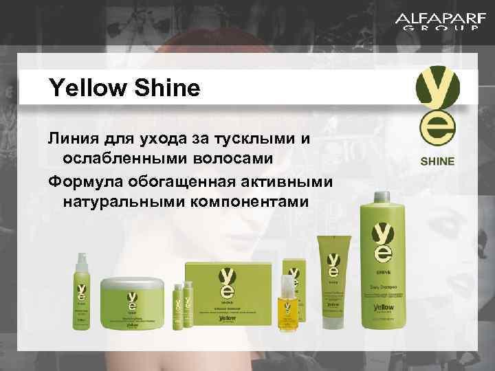 Yellow Shine Линия для ухода за тусклыми и ослабленными волосами Формула обогащенная активными натуральными