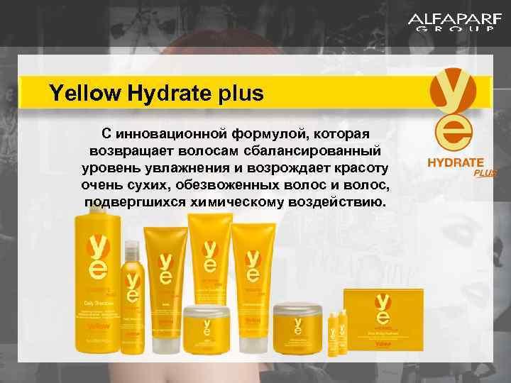 Yellow Hydrate plus С инновационной формулой, которая возвращает волосам сбалансированный уровень увлажнения и возрождает