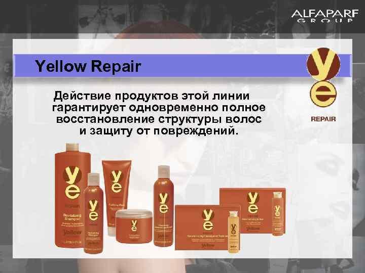 Yellow Repair Действие продуктов этой линии гарантирует одновременно полное восстановление структуры волос и защиту