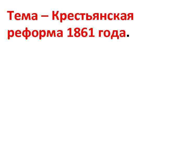 Тема – Крестьянская реформа 1861 года.