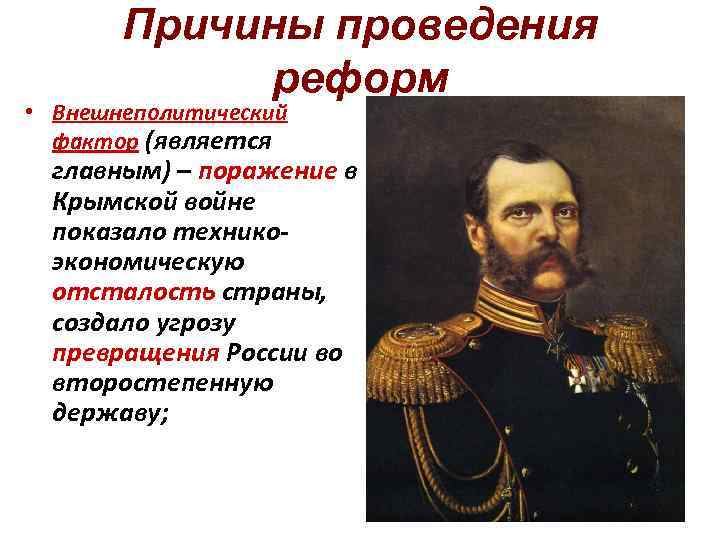 Причины проведения реформ • Внешнеполитический фактор (является главным) – поражение в Крымской войне показало