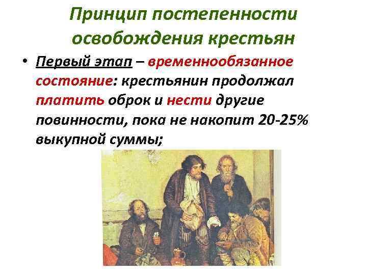 Принцип постепенности освобождения крестьян • Первый этап – временнообязанное состояние: крестьянин продолжал платить оброк