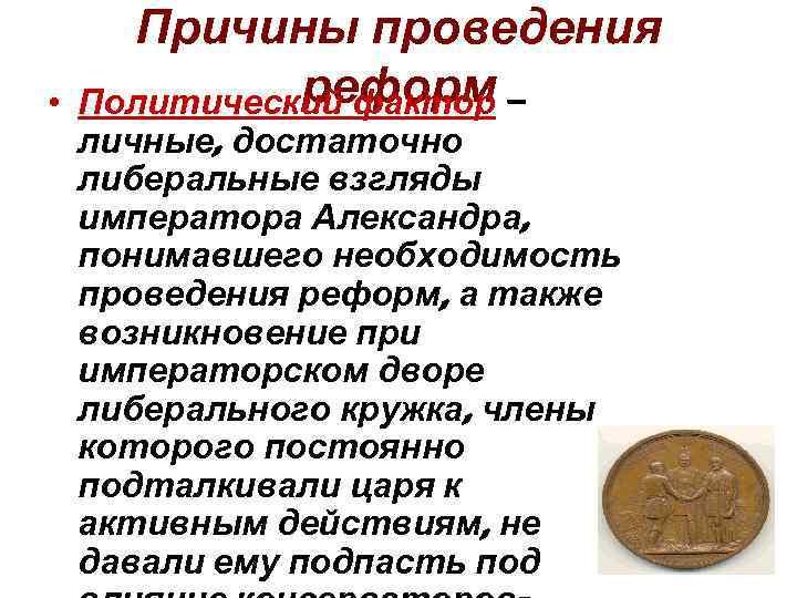 • Причины проведения реформ Политический фактор – личные, достаточно либеральные взгляды императора Александра,