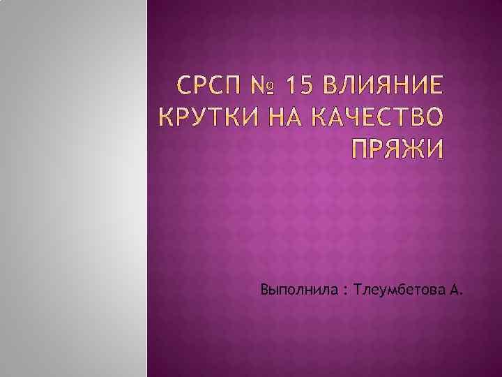 Выполнила : Тлеумбетова А.