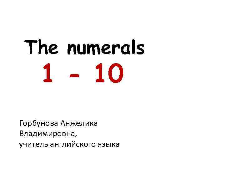 The numerals 1 - 10 Горбунова Анжелика Владимировна, учитель английского языка