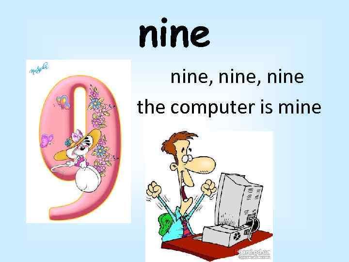 nine, nine the computer is mine