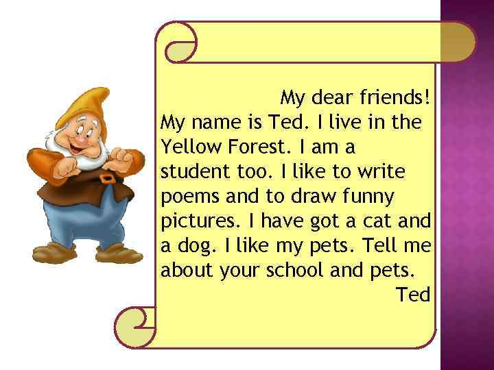 My dear friends! My name is Ted. I live in the Yellow Forest. I
