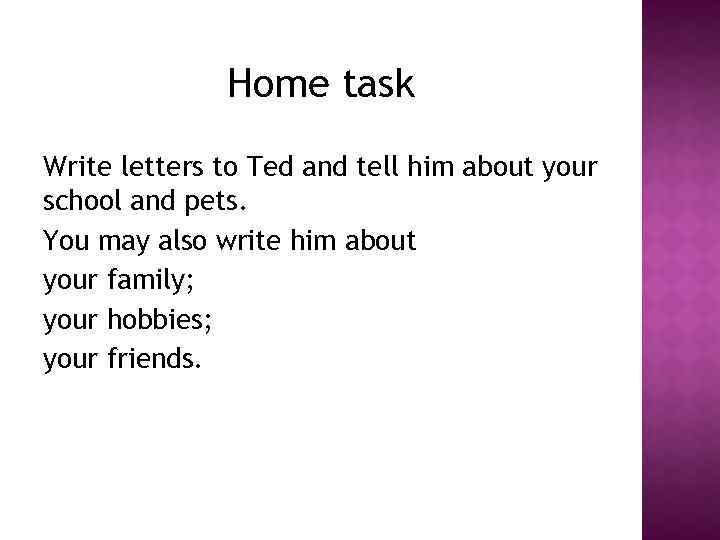 Home task Write letters to Ted and tell him about your school and pets.