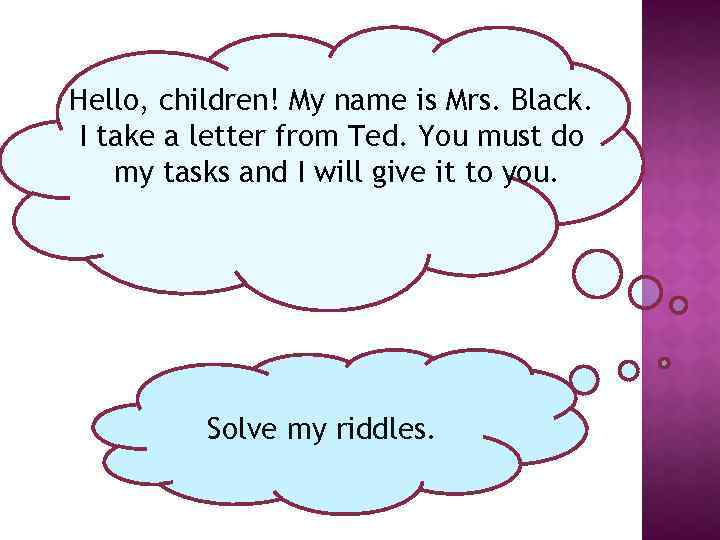 Hello, children! My name is Mrs. Black. I take a letter from Ted. You