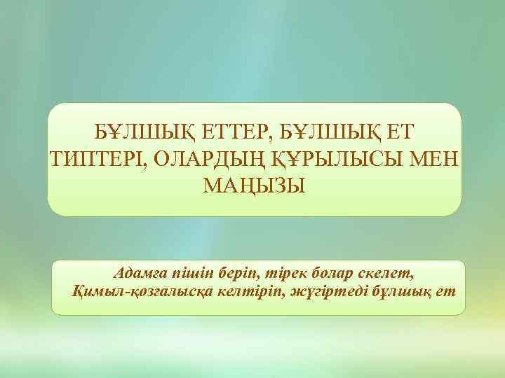 БҰЛШЫҚ ЕТТЕР, БҰЛШЫҚ ЕТ ТИПТЕРІ, ОЛАРДЫҢ ҚҰРЫЛЫСЫ МЕН МАҢЫЗЫ Адамға пішін беріп, тірек болар