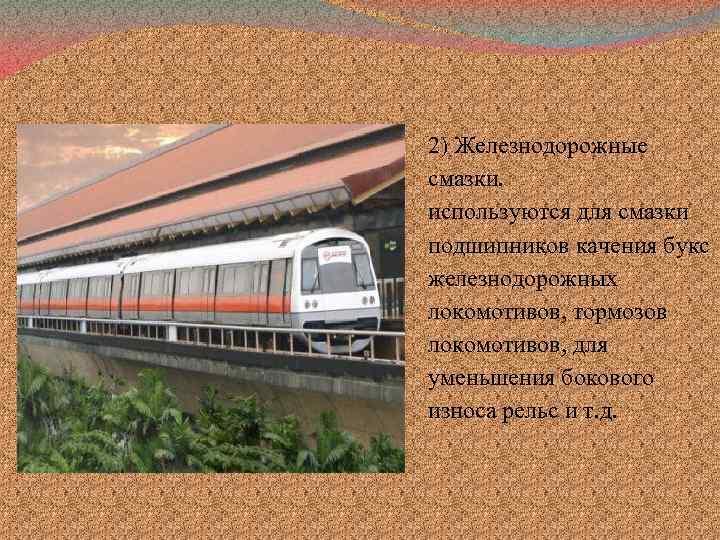 2) Железнодорожные смазки. используются для смазки подшипников качения букс железнодорожных локомотивов, тормозов локомотивов, для